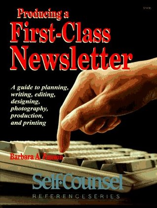 Producing a First-Class Newsletter: A Guide to Planning, Writing, Editing, Designing, Photography, Production, and Printing  by  Barbara A. Fanson