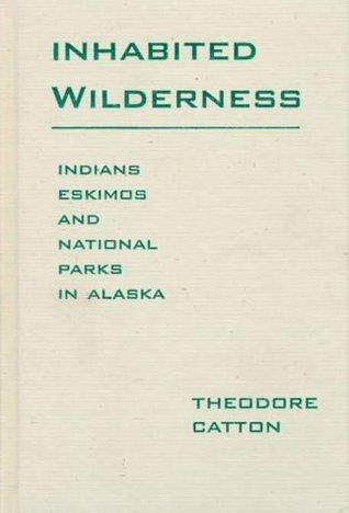 Inhabited Wilderness: Indians, Eskimos, and National Parks in Alaska Theodore Catton