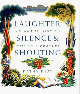 Laughter, Silence, and Shouting: An Anthology of Womens Prayers  by  Kathy Keay