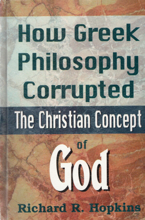 How Greek Philosophy Corrupted The Christian Concept Of God  by  Richard R. Hopkins