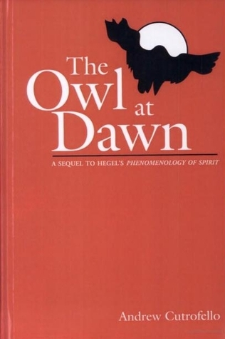 The Owl At Dawn: A Sequel To Hegels Phenomenology Of Spirit  by  Andrew Cutrofello