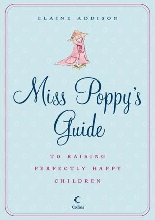 Miss Poppys Guide To Raising Perfectly Happy Children  by  Elaine Addison