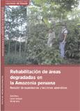 Rehabilitacion de areas degradadas en la Amazonia peruana: revision de experiencias y lecciones aprendidas  by  Meza, A.