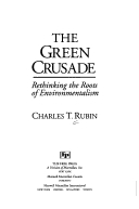 The Green Crusade: Rethinking The Roots Of Environmentalism Charles T. Rubin