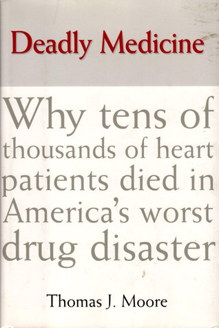 Deadly Medicine: Why Tens of Thousands of Heart Patients Died in Americas Worst Drug Disaster  by  Thomas J. Moore