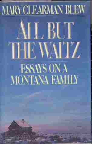 All But the Waltz: 2a Memoir of Five Generations in the Life of a Montana Family  by  Mary Clearman Blew