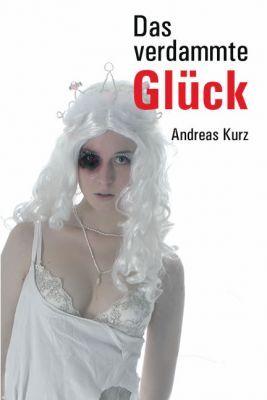 Das verdammte Glück Andreas Kurz
