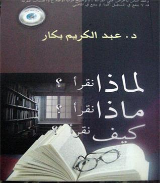لماذا نقرأ؟ ماذا نقرأ؟ كيف نقرأ؟ عبد الكريم بكار