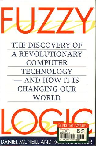 Fuzzy Logic: The Discovery of a Revolutionary Computer Technology—-And How it is Changing Our World  by  Daniel McNeill