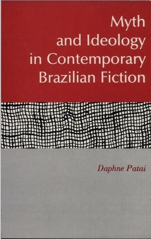 Myth and Ideology in Contemporary Brazilian Fiction  by  Daphne Patai
