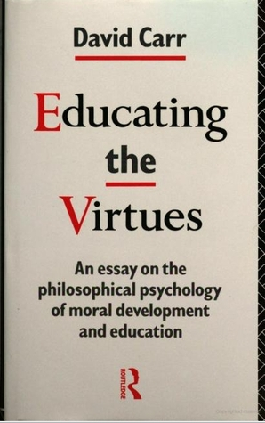 Educating The Virtues: An Essay On The Philosophical Psychology Of Moral Development And Education David Carr