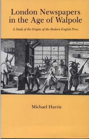 London Newspapers in the Age of Walpole: A Study of the Origins of the English Press Michael H. Harris