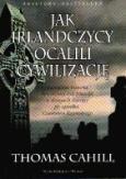 Jak Irlandczycy ocalili cywilizację. Nieznana historia heroicznej roli Irlandii w dziejach Europy po upadku Cesarstwa Rzymskiego. Thomas Cahill