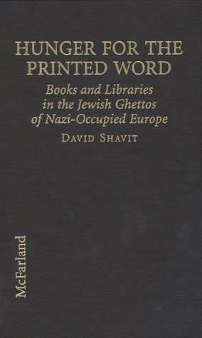 Hunger for the Printed Word: Books and Libraries in the Jewish Ghettos of Nazi-Occupied Europe  by  David Shavit