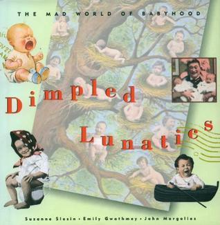 Dimpled Lunatics: The Mad World of Babyhood  by  Suzanne Slesin