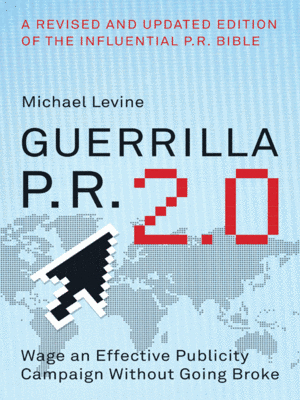 Guerrilla PR 2.0: Wage an Effective Publicity Campaign without Going Broke  by  Michael Levine