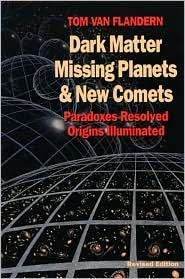 Dark Matter, Missing Planets & New Comets: Paradoxes Resolved, Origins Illuminated  by  Tom Van Flandern