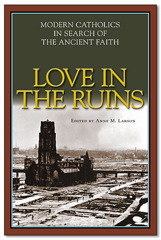 Love in the Ruins: Modern Catholics in Search of the Ancient Faith Anne M. Larson