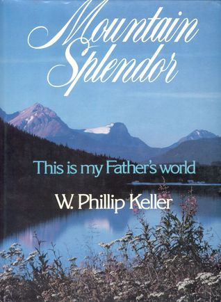 Mountain Splendor: This Is My Fathers World W. Phillip Keller
