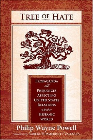 Tree of Hate: Propaganda and Prejudices Affecting United States Relations with the Hispanic World Philip Wayne Powell