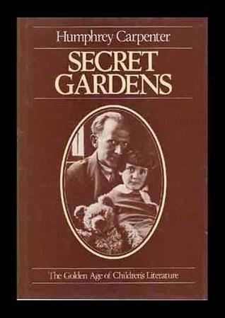 Secret Gardens: The Golden Age of Childrens Literature  by  Humphrey Carpenter