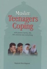 Muslim Teenagers Coping: With Parent, Family, Life, the Universe and Everything  by  Ruqaiyyah Waris Maqsood