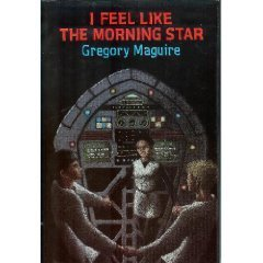 I Feel Like the Morning Star  by  Gregory Maguire