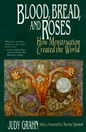 Blood, Bread, and Roses: How Menstruation Created the World  by  Judy Grahn