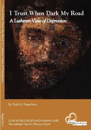 I Trust When Dark My Road: A Lutheran View of Depression  by  Todd A. Peperkorn