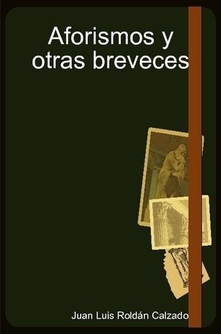 Aforismos y otras breveces Juan Luis Roldán Calzado
