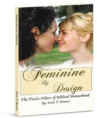 Feminine By Design: The Twelve Pillars of Biblical Womanhood  by  Scott T. Brown