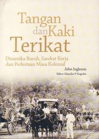 Tangan dan Kaki Terikat: Dinamika Buruh, Sarekat Kerja dan Perkotaan Masa Kolonial John Ingleson