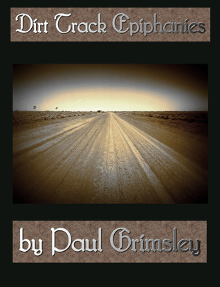 Dirt Track Epiphanies  by  Paul Grimsley