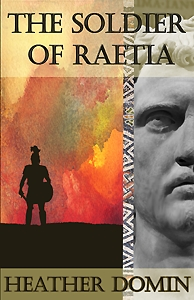 The Soldier of Raetia (Valerians Legion, #1)  by  Heather Domin