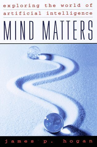 Mind Matters: Exploring the World of Artificial Intelligence James P. Hogan