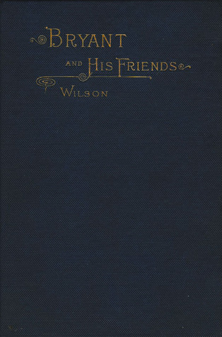 Bryant and His Friends: Some Reminiscences of the Knickerbocker Writers  by  James Grant Wilson