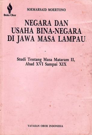 Negara dan Usaha Bina-Negara di Jawa Masa Lampau: Studi tentang Mataram II, Abad XVI sampai XIX  by  Soemarsaid Moertono