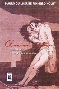 Amor e Dor: Ensaios em Antropologia Simbólica  by  Mauro Guilherme Pinheiro Koury