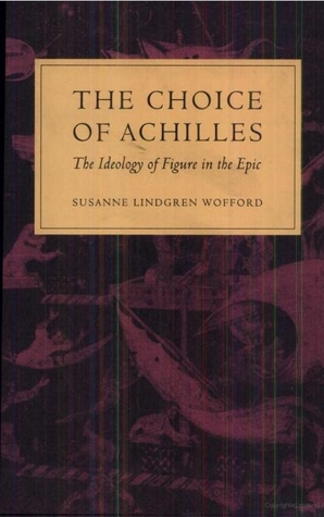 The Choice of Achilles: The Ideology of Figure in the Epic Susanne Wofford