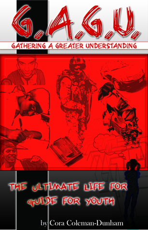 G.AG.U. Gathering A Greater Understanding, The Ultimate Life Guide for Youth Cora Coleman-Dunham