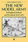 The New Model Army in England, Ireland, and Scotland, 1645-1653  by  Ian Gentles