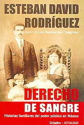 Derecho de Sangre: Historias Familiares Del Poder Publico En Mexico  by  Esteban David Rodriguez