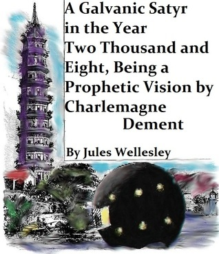 A Galvanic Satyr in the Year Two Thousand and Eight, Being a Prophetic Vision  by  Charlemagne Dement by Jules Wellesley