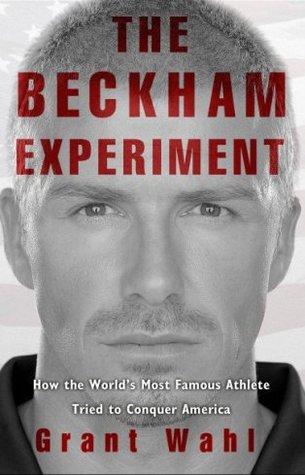 The Beckham Experiment: How the Worlds Most Famous Athlete Tried to Conquer America  by  Grant Wahl