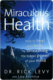 Miraculous Health: How to Heal Your Body Unleashing the Hidden Power of Your Mind by Rick Levy