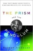 The Prism and the Pendulum: The Ten Most Beautiful Experiments in Science Robert P. Crease