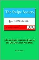 The Swipe Society: A Book about Corporate Behavior and Our Obsession with Debt  by  Kevin Thomas