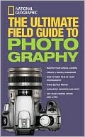The Ultimate Field Guide to Photography National Geographic Society