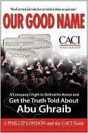 Our Good Name: A Companys Fight to Defend Its Honor and Get the Truth Told About Abu Ghraib J. Phillip London