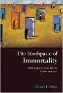 The Toothpaste of Immortality: Self-Construction in the Consumer Age  by  Elemer Hankiss